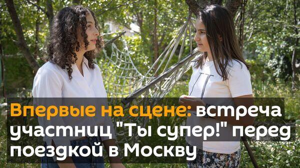 Впервые на сцене: участницы Ты супер! встретились перед поездкой в Москву - Sputnik Грузия