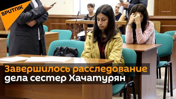 Расследование дела сестер Хачатурян в России завершено - видео - Sputnik Грузия